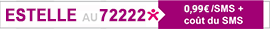 ESTELLE au 72222* - 0,99€/SMS + coût SMS